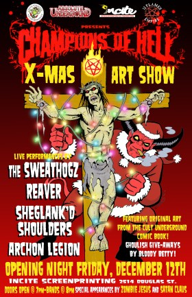 Champions of Hell X-Mas Art Show opening night bash!!!: The Sweathogz, Archon Legion, Reaver, Sheglank'd Shoulders @ Incite Screenprinting  Dec 12 2008 - Oct 19th @ Incite Screenprinting