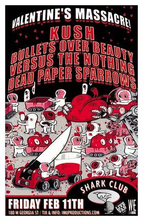 VALENTINE'S MASSACRE! Featuring: Kush, Bullets Over Beauty, Versus The Nothing, Dead Paper Sparrows @ Shark Club Feb 11 2011 - Sep 19th @ Shark Club