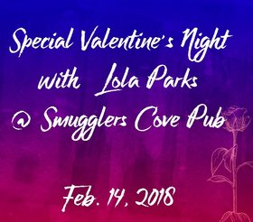 Special Valentine's Night with Lola Parks: Lola Parks @ Smugglers' Cove Pub Feb 14 2018 - Jan 18th @ Smugglers' Cove Pub