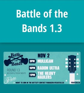 Battle of the Bands 1.3: Mulligan, Radon Ultra, heavy haulers @ Felicita's Pub Nov 2 2018 - Jan 16th @ Felicita's Pub