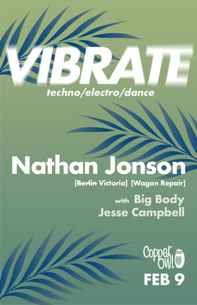 Vibrate w/: Nathan Jonson, Big Body , Jesse Campbell @ Copper Owl Feb 9 2019 - Feb 22nd @ Copper Owl