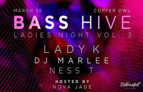 Bass Hive XII - Ladies Night Vol. 3: Ness-T, DJ Marlee, LadyK @ Copper Owl Mar 30 2019 - Mar 19th @ Copper Owl