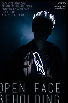Open Face Beholding: created by Delaney Tesch, direction by Karin Saari @ the fifty fifty arts collective Mar 15 2019 - Mar 23rd @ the fifty fifty arts collective