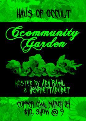 Ccommunity Garden II: Henrietta Dubét , Ada Rawl, Honey Dewme, Robin Wood , Fern Flicker , Krystal Divination , Shovebug @ Copper Owl Mar 24 2019 - Mar 19th @ Copper Owl