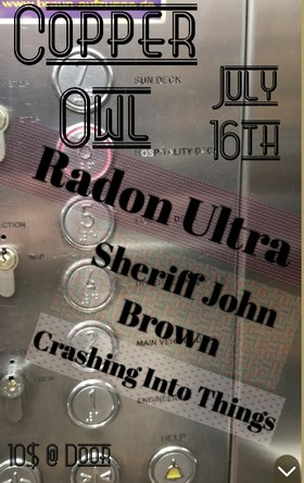 Radon Ultra, Sheriff John Brown, Crashing Into Things @ Copper Owl Jul 16 2019 - Aug 25th @ Copper Owl