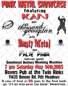 A Friends In Need Food Bank benefit w/: Kan, A Thousand Year Plan, Rusty Metal, False Dawn, Emotional Battery Washing Machine @ Rovers Pub and Grill May 14 2005 - Jan 29th @ Rovers Pub and Grill