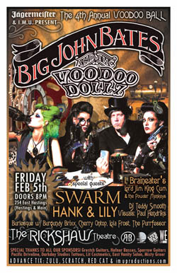 The 4th ANNUAL VOODOO BALL feat. BIG JOHN BATES & The VOODOO DOLLZ w/ special guests: Big John Bates, The VOODOO DOLLZ Burlesque, Swarm, Hank Pine & Lily Fawn, I, Braineater's Lord Jim King & The Powder Monkeys, DJ Teddy Smooth @ Rickshaw Theatre Feb 5 2010 - May 28th @ Rickshaw Theatre