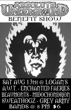 Absolute Underground benefit show: Alcoholic White Trash, Enchanted Faeries, The Beaumonts, Mitochondrion, The Sweathogz, the Grey Army @ Logan's Pub Aug 13 2005 - Oct 27th @ Logan's Pub