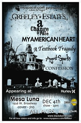 Greeley Estates, My American Heart, A Change of Pace, A Textbook Tragedy, The Confession, Agent Sparks @ Mesa Luna Dec 4 2005 - Apr 6th @ Mesa Luna
