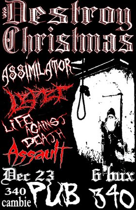 Destroy Christmas! Featuring: Assimilator, Leper, life against death, Assault @ Pub 340 Dec 23 2005 - Jan 17th @ Pub 340