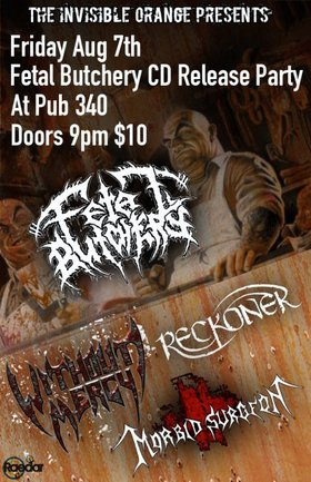 Please join us for a cd release for: Fetal Butchery, RECKONER, Without Mercy, morbid surgeon @ Pub 340 Aug 7 2009 - Apr 2nd @ Pub 340