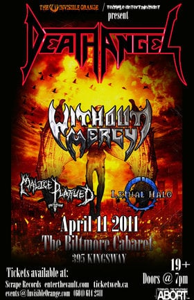 Death Angel, Without Mercy, Malice Plagued, Lethal Halo @ The Biltmore Cabaret Apr 11 2011 - Jul 3rd @ The Biltmore Cabaret