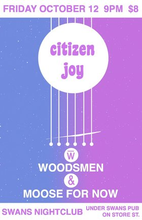 Citizen Joy, Woodsmen, Moose For Now @ Swans Nightclub Oct 12 2012 - Apr 18th @ Swans Nightclub