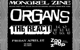 """Mongrel Zine #11"" Launch Party!: Organs, The React!, No-See-Ums @ zoo shop Apr 12 2013 - Apr 4th @ zoo shop"