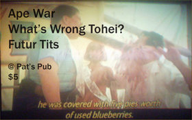 """a strange and scary sound, like a log truck coming at you at 100 mph..."": What's Wrong Tohei?,  FUTUR TITS, Ape War @ Pat's Pub May 23 2014 - Dec 13th @ Pat's Pub"