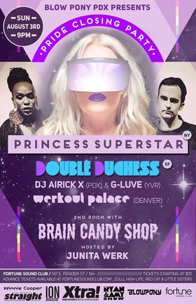 PRIDE CLOSING PARTY W/ PRINCESS SUPERSTAR, DOUBLE DUCHESS & BLOWPONY!: Princess Superstar (NYC), Double Duchess (SF), WERKOUT PALACE  (DEN), Airick X (PDX), G-Luve (YVR), BRAIN CANDY  (YVR), Juanita Werk, Shanda Leer, Anna Propriette @ Fortune Sound Club Aug 3 2014 - Mar 29th @ Fortune Sound Club