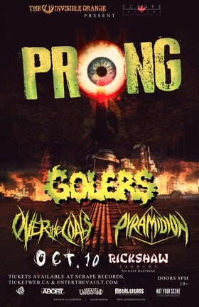 Prong (11pm-ish), The Golers (10:05), Over the Coals (9:15), Pyramidion (approx 8:30pm) @ Rickshaw Theatre Oct 10 2014 - Oct 23rd @ Rickshaw Theatre