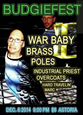 BUDGIEFEST: War Baby, Brass, POLES, INDUSTRIAL PRIEST OVERCOATS, Hard Travelin`Marc @ The Astoria  Dec 6 2014 - Jul 15th @ The Astoria