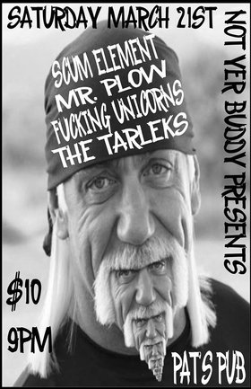 Scum Element, Mr. Plow, Fucking Unicorns, The TARLEKS @ Pat's Pub Mar 21 2015 - Mar 31st @ Pat's Pub