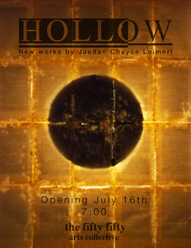 Hollow:  New Works by Jaedan Chayce Leimert @ the fifty fifty arts collective Jul 16 2015 - Jun 25th @ the fifty fifty arts collective