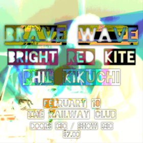 Brave Wave, Bright Red Kite, Phil Kikuchi @ Railway Club Feb 18 2016 - Feb 24th @ Railway Club
