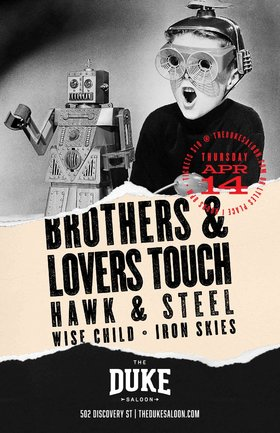 Rock n' Roll & Robots!: Brothers & Lovers Touch, Hawk & Steel, Wise Child, Iron Skies @ The Duke Saloon Apr 14 2016 - Nov 21st @ The Duke Saloon