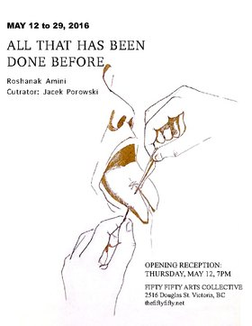 All That Has Been Done Before: Roshanak Amini @ the fifty fifty arts collective May 12 2016 - Jun 25th @ the fifty fifty arts collective