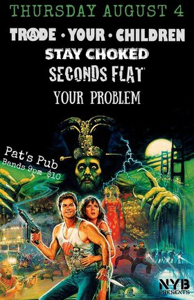 Trade Your Children, Stay Choked, Seconds Flat, Your Problem @ Pat's Pub Aug 4 2016 - Aug 22nd @ Pat's Pub