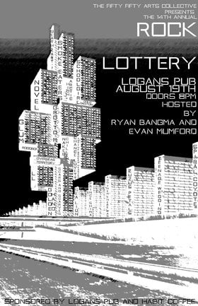 the 14th Annual fifty fifty arts collective ROCK LOTTERY!: Smoke Eaters, Grotto Mall, Scars and Scarves, Sealion, Novel, DEATH KART, COLD CREATURE, The High Arctic , SCHOOLGIRL, Glum, Chance Lovett and the Broken Hearted, Teenage Wedding, Zuzu's Petals, Spiral Coyote , L.L. - Sep 17th @ Logan's Pub