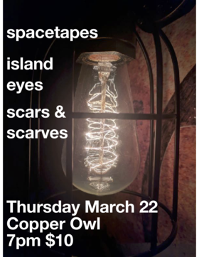 .: Spacetapes, Island Eyes, Scars and Scarves @ Copper Owl Mar 22 2018 - Apr 7th @ Copper Owl