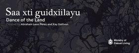 Saa Xti Guidxiilayu : Dance of the Land: Abraham León Pérez, Kay Gallivan - Oct 26th @ The Ministry of Casual Living