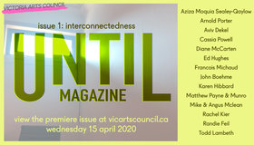 UNTIL: issue 1 - Online Magazine Launch: Aziza Moquia Sealey-Qaylow, Arnold Porter, Aviv Dekel, Cassia Powell, Diane McCarten, Ed Hughes, John Boehme, Francois Michaud, Karen Hibbard, Matthew Payne & Munro, Mike & Angus Mclean, Rachel Kier, Randie Feil, Todd Lambeth @ Victoria Arts Council Apr 15 2020 - Sep 19th @ Victoria Arts Council