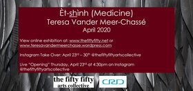 Èt-shình (Medicine): Teresa Vander Meer-Chassé  @ the fifty fifty arts collective Apr 23 2020 - Jul 6th @ the fifty fifty arts collective