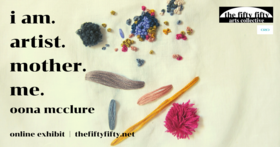 I Am. Artist. Mother. Me.: Oona McClure - Oct 20th @ the fifty fifty arts collective