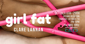 girl fat: Clare Lannan @ the fifty fifty arts collective Oct 7 2021 - Oct 23rd @ the fifty fifty arts collective