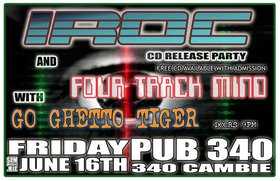 IROC, Four Track Mind, Go Ghetto Tiger @ Pub 340 Jun 16 2006 - Feb 27th @ Pub 340
