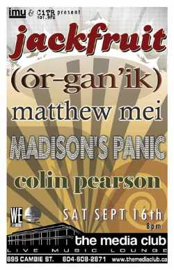 SATURDAY! JACKFRUIT, OR-GAN'IK, Mathew Mei, Madison's Panic & Colin Pearson: Jackfruit, Organik, Mathew Mei, Madison's Panic, Colin Pearson @ The Media Club Sep 16 2006 - Apr 4th @ The Media Club