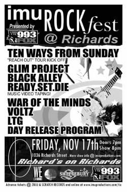 Ten Ways From Sunday, GLIM Project, Black Alley, Ready.Set.Die..., WAR OF THE MINDS, Voltz, LTG, Day Release Program @ Richard's On Richards Nov 17 2006 - Nov 29th @ Richard's On Richards