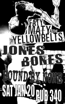 Fast music & fast company w/: Faty Maty and the Yellowbelts, Jones Bones, Bound By None @ Pub 340 Jan 20 2007 - Mar 31st @ Pub 340